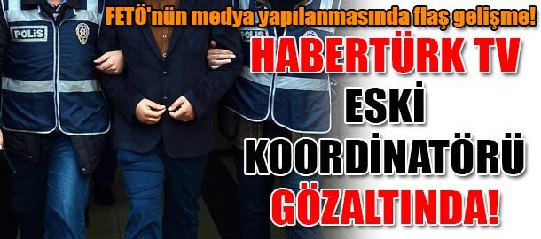 FETÖ'nün medya yapılanmasında flaş gelişme! Habertürk TV eski koordinatörü gözaltında!