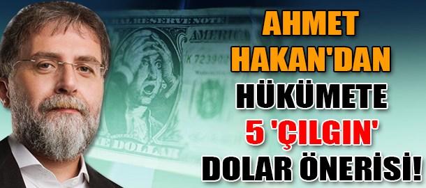 Ahmet Hakan'dan hükümete 5 'çılgın' dolar önerisi!