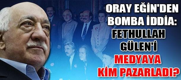 Oray Eğin'den bomba iddia: Fethullah Gülen'i medyaya kim pazarladı?