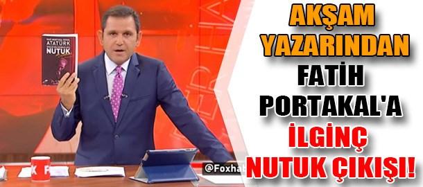 Akşam yazarından Fatih Portakal'a ilginç Nutuk çıkışı!