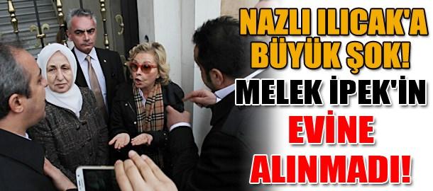 Nazlı Ilıcak'a büyük şok! Melek İpek'in evine alınmadı!