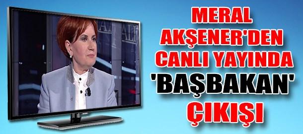 Meral Akşener'den canlı yayında 'Başbakan' çıkışı