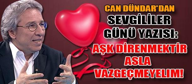 Can Dündar'dan Sevgililer Günü yazısı: Aşk direnmektir,asla vazgeçmeyelim!