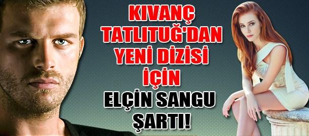 Kıvanç Tatlıtuğ'dan yeni dizisi için Elçin Sangu şartı!