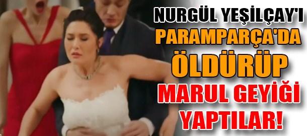 Nurgül Yeşilçay'ı Paramparça'da öldürüp marul geyiği yaptılar!