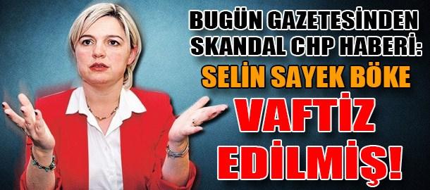 Bugün gazetesinden skandal CHP haberi: Selin Sayek Böke vaftiz edilmiş!