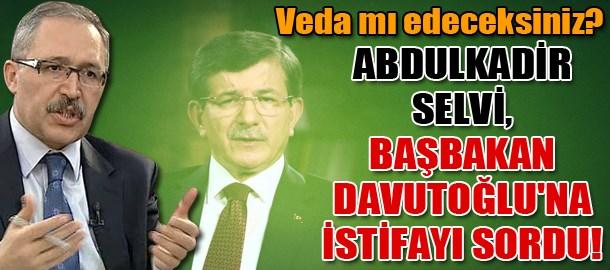 Veda mı edeceksiniz? Abdulkadir Selvi, Başbakan Davutoğlu'na istifayı sordu!