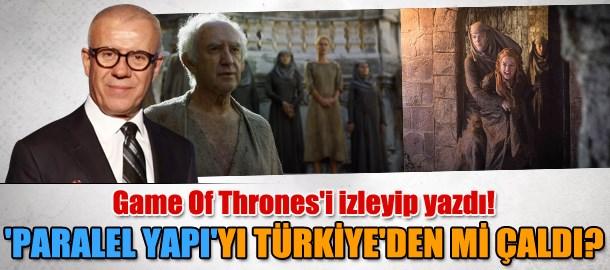 Ertuğrul Özkök Game Of Thrones'ı izleyip yazdı! 'Paralel yapı'yı Türkiye'den mi çaldı?