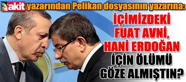 Akit yazarından Pelikan dosyasının yazarına: İçimizdeki Fuat Avni, hani Erdoğan için ölümü göze almıştın?
