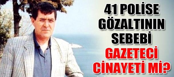41 polise gözaltının sebebi gazeteci cinayeti mi?