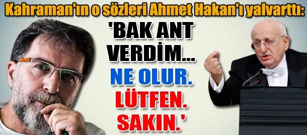 Kahraman'ın o sözleri Ahmet Hakan'ı yalvarttı: 'Bak ant verdim... Ne olur. Lütfen. Sakın.'
