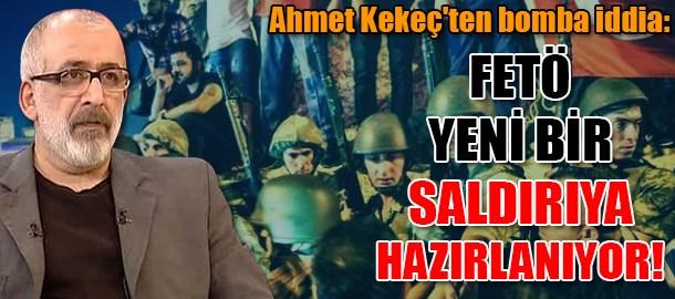 Ahmet Kekeç'ten bomba iddia: FETÖ yeni bir saldırıya hazırlanıyor!