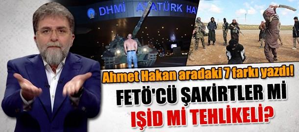 FETÖ'cü şakirtler mi tehlikeli IŞİD mi? Ahmet Hakan aradaki 7 farkı yazdı!
