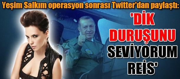 Yeşim Salkım operasyon sonrası Twitter'dan paylaştı: 'Dik duruşunu seviyorum Reis'