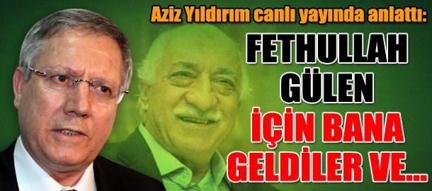 Aziz Yıldırım canlı yayında anlattı: Fethullah Gülen için bana geldiler ve...