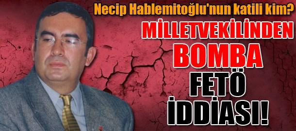 Necip Hablemitoğlu'nun katili kim? Milletvekilinden bomba FETÖ iddiası!