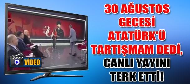 30 Ağustos gecesi Atatürk'ü tartışmam dedi, canlı yayını terk etti!