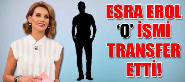 Esra Erol 'o' ismi transfer etti!