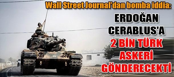 Wall Street Journal'dan bomba iddia: Erdoğan Cerablus'a 2 bin Türk askeri gönderecekti