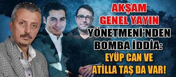 Akşam Genel Yayın Yönetmeninden bomba iddia: Eyüp Can ve Atilla Taş da var!