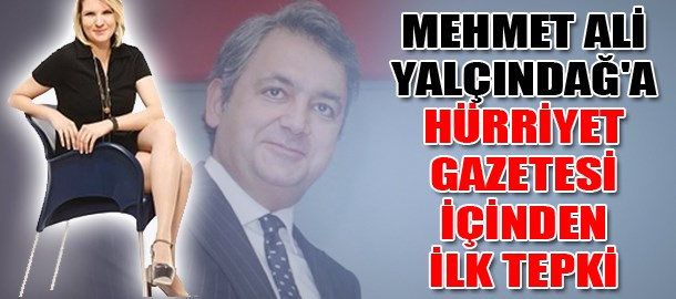 Mehmet Ali Yalçındağ'a Hürriyet gazetesi içinden ilk tepki
