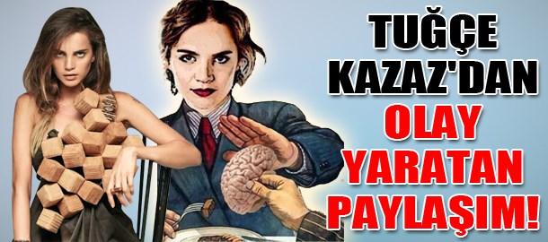 Tuğçe Kazaz'dan olay yaratan paylaşım!