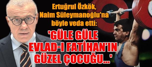 Ertuğrul Özkök, Naim Süleymanoğlu'na böyle veda etti: 'Güle güle Evlad-ı Fatihan'ın güzel çocuğu...'