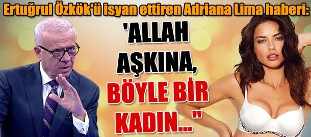 Ertuğrul Özkök'ü isyan ettiren Adriana Lima haberi:  'Allah aşkına, böyle bir kadın...