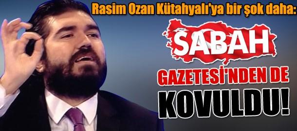 Rasim Ozan Kütahyalı'ya bir şok daha: Sabah Gazetesi'nden de kovuldu!
