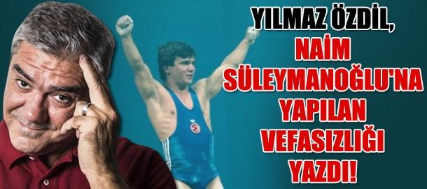 Yılmaz Özdil, Naim Süleymanoğlu'na yapılan vefasızlığı yazdı!