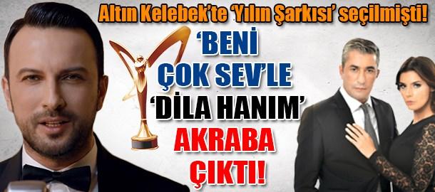 Altın Kelebek'te 'Yılın Şarkısı' seçilmişti! 'Beni Çok Sev'le' Dila Hanım' akraba çıktı!