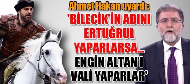 Ahmet Hakan uyardı: 'Bilecik'in adını Ertuğrul yaparlarsa... Engin Altan'ı vali yaparlar'