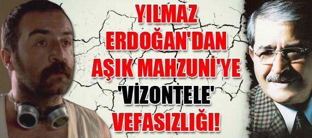 Yılmaz Erdoğan'dan Aşık Mahzuni'ye 'Vizontele' vefasızlığı!