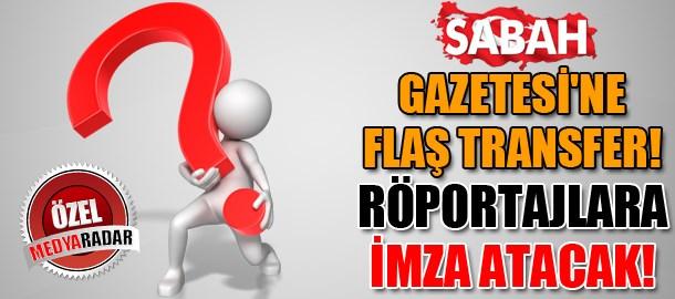 Sabah Gazetesi'ne flaş transfer! Röportajlara imza atacak! (Medyaradar/Özel)