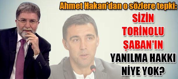 Ahmet Hakan'dan o sözlere tepki: Sizin Torinolu Şaban'ın yanılma hakkı niye yok?