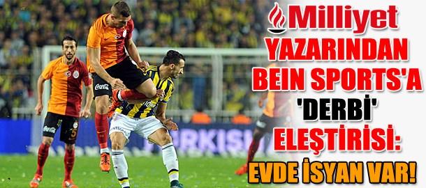 Milliyet yazarından beIN Sports'a 'derbi' eleştirisi: Evde isyan var!