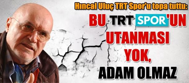 Hıncal Uluç TRT Spor'u topa tuttu: Bu TRT Spor'un utanması yok, adam olmaz