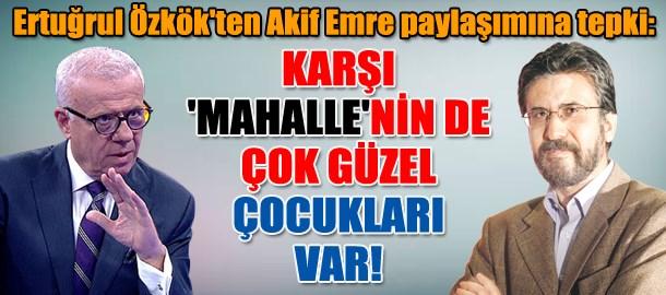 Ertuğrul Özkök'ten Akif Emre paylaşımına tepki: Karşı 'mahalle'nin de çok güzel çocukları var!