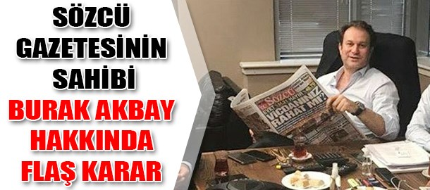 Sözcü gazetesinin sahibi Burak Akbay hakkında flaş karar