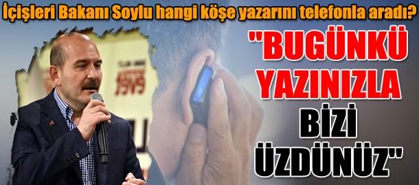 İçişleri Bakanı Soylu hangi köşe yazarını telefonla aradı?