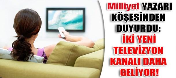 Milliyet yazarı köşesinden duyurdu: İki yeni televizyon kanalı daha geliyor!