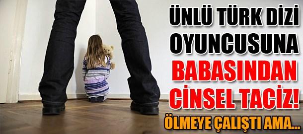 Ünlü Türk dizi oyuncusuna babasından cinsel taciz! Ölmeye çalıştı ama...