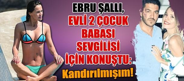 Ebru Şallı, evli 2 çocuk babası sevgilisi için konuştu: Kandırılmışım!