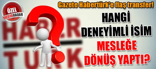 Gazete Habertürk'e flaş transfer! Hangi deneyimli isim mesleğe dönüş yaptı? (Medyaradar/Özel)