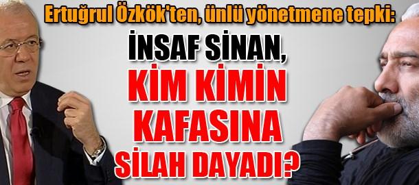 Ertuğrul Özkök'ten, ünlü yönetmene tepki: İnsaf Sinan, kim kimin kafasına silah dayadı?