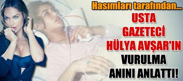 Usta gazeteci Hülya Avşar'ın vurulma anını anlattı!