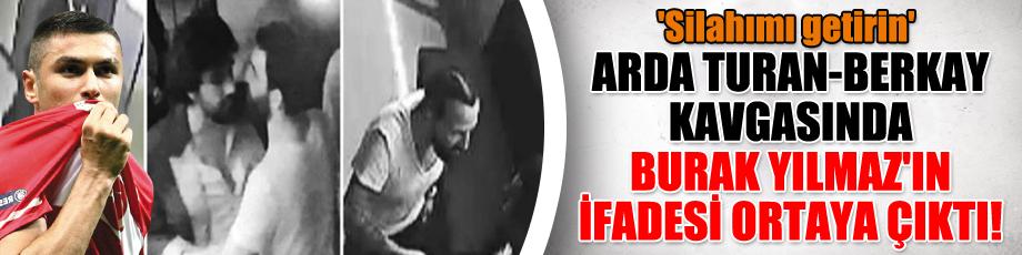 Arda Turan-Berkay kavgasında Burak Yılmaz'ın ifadesi ortaya çıktı! 'Silahımı getirin'