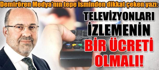 Demirören Medya'nın tepe isminden dikkat çeken yazı: Televizyonları izlemenin bir ücreti olmalı!