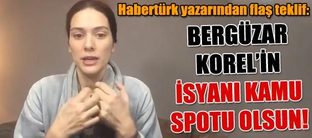 Habertürk yazarından flaş teklif: Bergüzar Korel'in isyanı kamu spotu olsun!