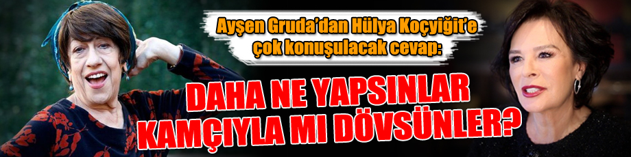 Ayşen Gruda'dan Hülya Koçyiğit'e çok konuşulacak cevap: Daha ne yapsınlar, kamçıyla mı dövsünler?